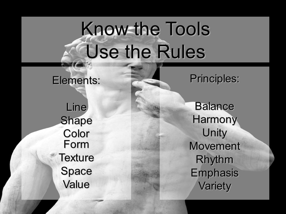 Know the Tools Use the Rules Elements:LineShape Color Form TextureSpaceValuePrinciples: Balance Harmony Unity Movement Rhythm Emphasis Variety