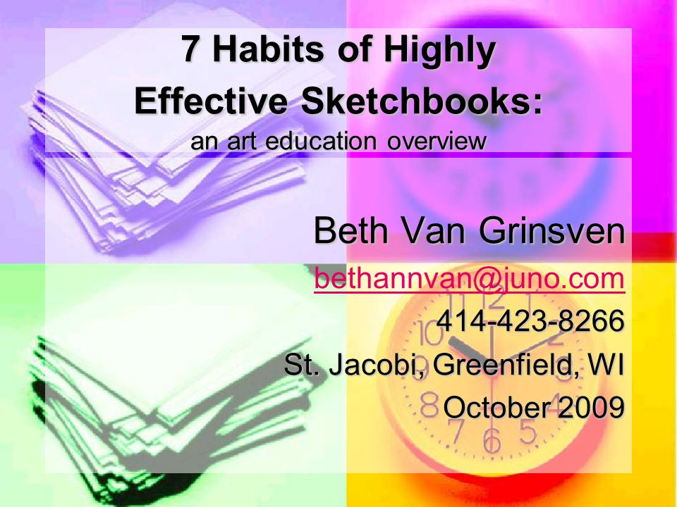 7 Habits of Highly Effective Sketchbooks: an art education overview Beth Van Grinsven bethannvan@juno.cobethannvan@juno.com414-423-8266 St.