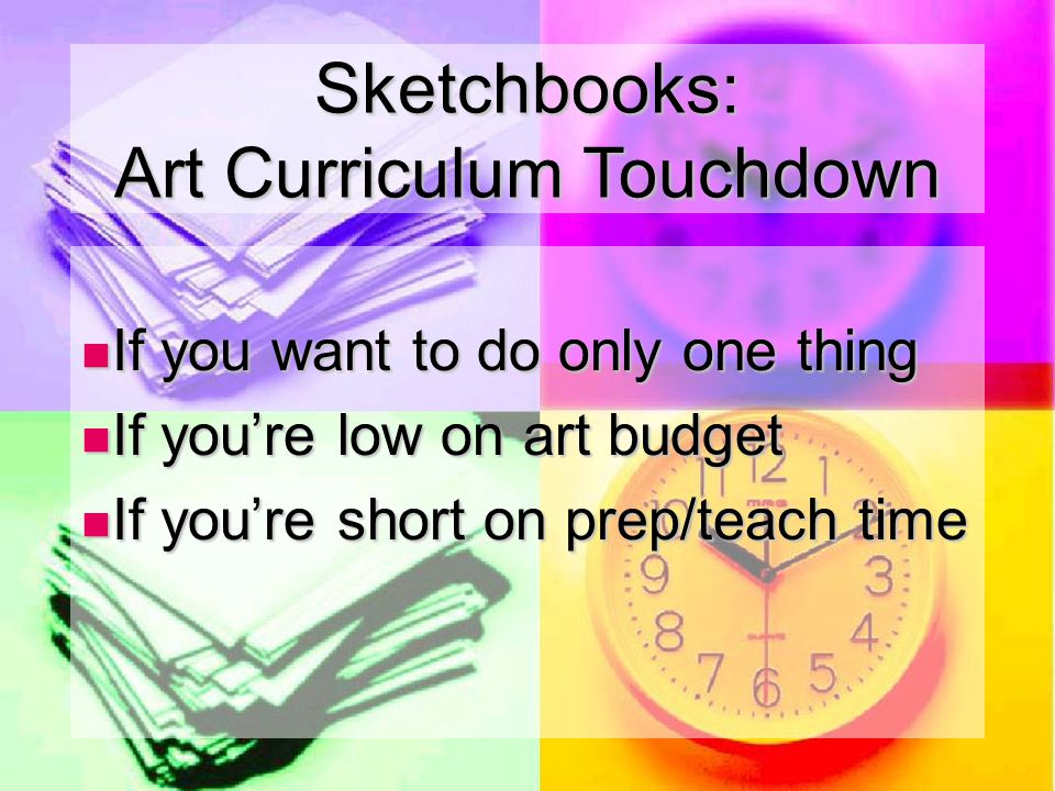If you want to do only one thing If you want to do only one thing If you're low on art budget If you're low on art budget If you're short on prep/teach time If you're short on prep/teach time Sketchbooks: Art Curriculum Touchdown