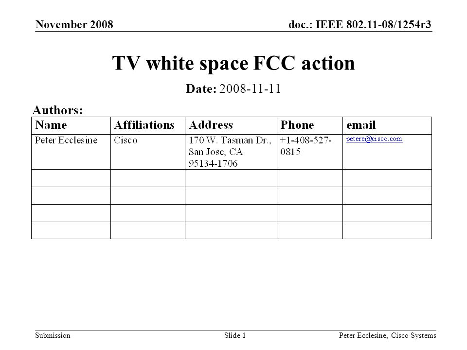 doc.: IEEE 802.11-08/1254r3 Submission November 2008 Peter Ecclesine, Cisco SystemsSlide 2 Abstract On November 4 th the FCC voted to allow Part 15 devices to operate on unused TV channels www.fcc.gov/sptf www.fcc.gov/sptf New FCC part 15 rules will be published very soon - becoming law the day of publication in the Federal Register http://hraunfoss.fcc.gov/edocs_public/attachmatch/DO C-286566A1.pdfhttp://hraunfoss.fcc.gov/edocs_public/attachmatch/DO C-286566A1.pdf Objective of SG What is already in 802.11k/w/y Proposed Scope and Work of WGSG