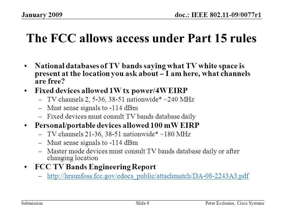 doc.: IEEE 802.11-09/0077r1 Submission January 2009 Peter Ecclesine, Cisco SystemsSlide 6 The FCC allows access under Part 15 rules National databases of TV bands saying what TV white space is present at the location you ask about – I am here, what channels are free.