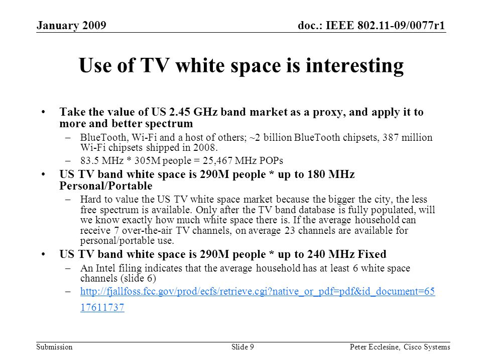 doc.: IEEE 802.11-09/0077r1 Submission January 2009 Peter Ecclesine, Cisco SystemsSlide 9 Use of TV white space is interesting Take the value of US 2.45 GHz band market as a proxy, and apply it to more and better spectrum –BlueTooth, Wi-Fi and a host of others; ~2 billion BlueTooth chipsets, 387 million Wi-Fi chipsets shipped in 2008.