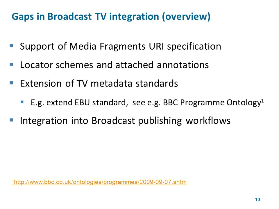 10  Support of Media Fragments URI specification  Locator schemes and attached annotations  Extension of TV metadata standards  E.g.