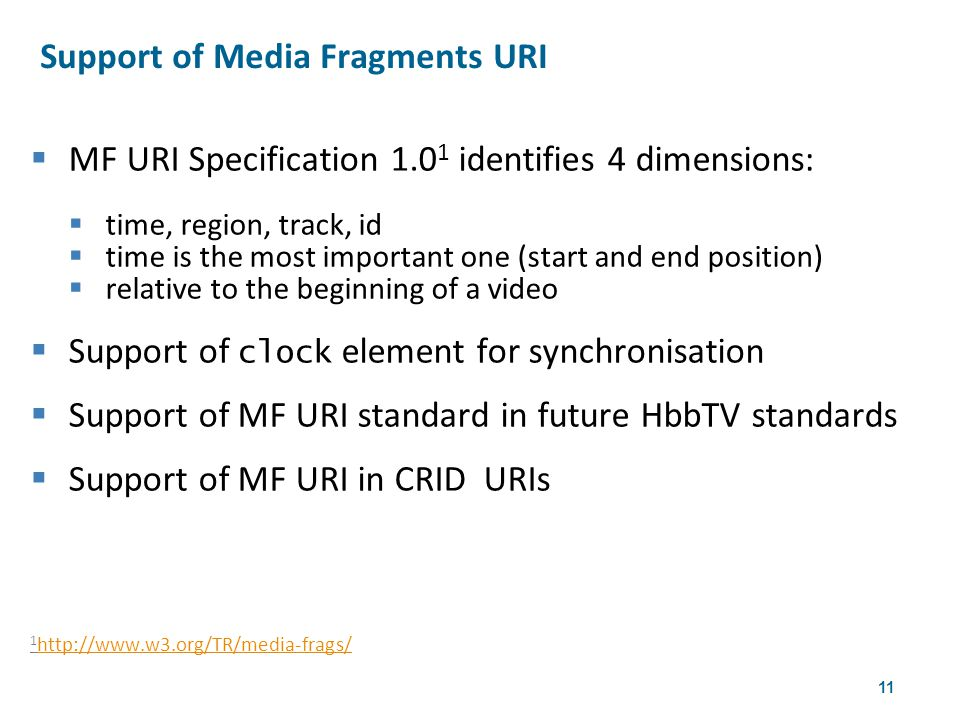 11  MF URI Specification 1.0 1 identifies 4 dimensions:  time, region, track, id  time is the most important one (start and end position)  relative to the beginning of a video  Support of clock element for synchronisation  Support of MF URI standard in future HbbTV standards  Support of MF URI in CRID URIs 1 http://www.w3.org/TR/media-frags/ http://www.w3.org/TR/media-frags/ Support of Media Fragments URI 4th W3CWeb & TV Workshop