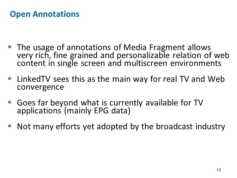 13  The usage of annotations of Media Fragment allows very rich, fine grained and personalizable relation of web content in single screen and multiscreen environments  LinkedTV sees this as the main way for real TV and Web convergence  Goes far beyond what is currently available for TV applications (mainly EPG data)  Not many efforts yet adopted by the broadcast industry Open Annotations 4th W3CWeb & TV Workshop