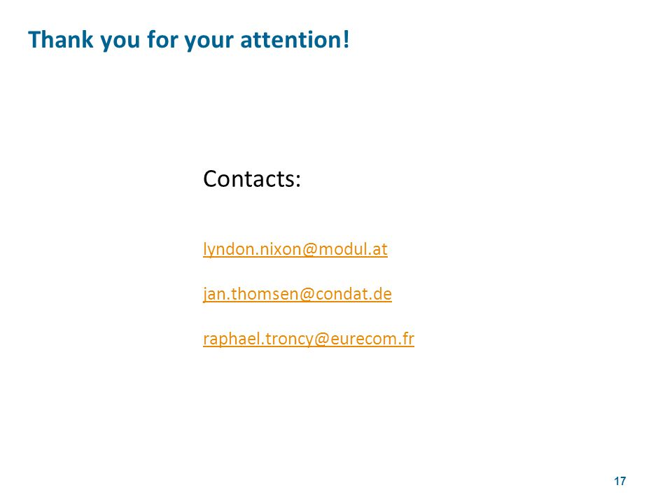 17 Contacts: lyndon.nixon@modul.at jan.thomsen@condat.de raphael.troncy@eurecom.fr Thank you for your attention.