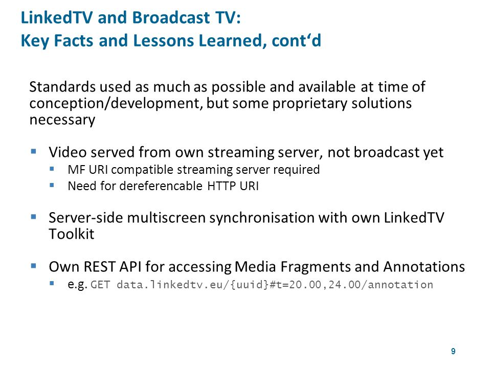 9 Standards used as much as possible and available at time of conception/development, but some proprietary solutions necessary  Video served from own streaming server, not broadcast yet  MF URI compatible streaming server required  Need for dereferencable HTTP URI  Server-side multiscreen synchronisation with own LinkedTV Toolkit  Own REST API for accessing Media Fragments and Annotations  e.g.