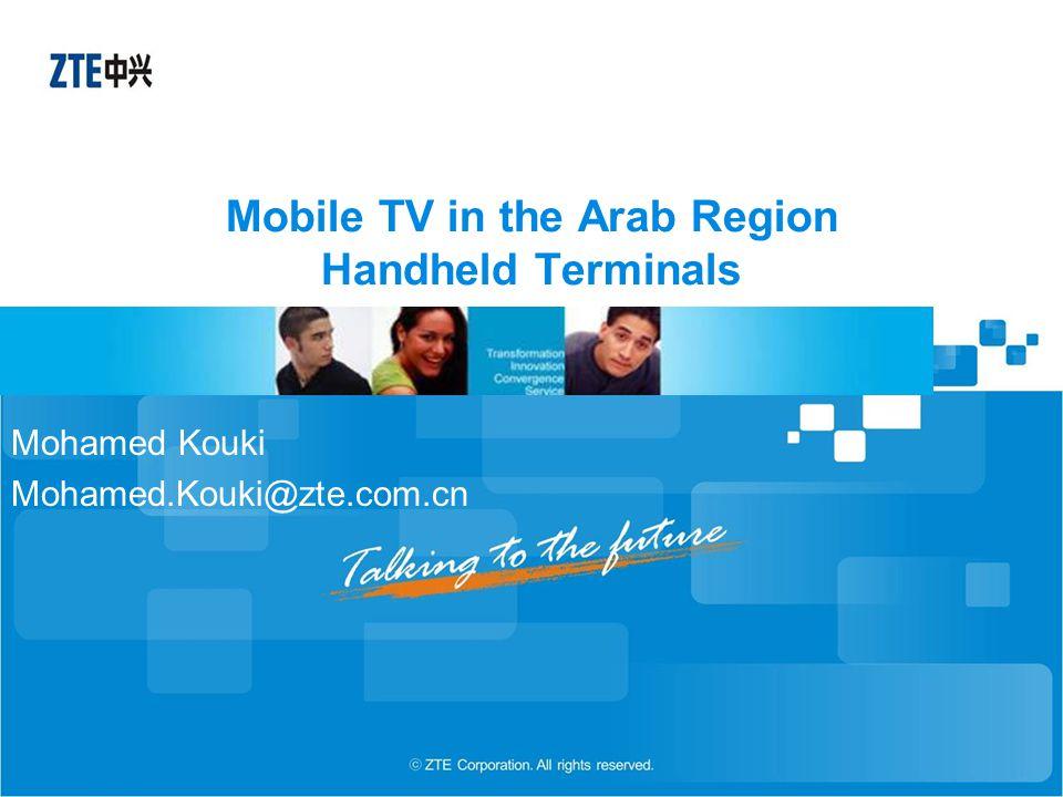 Mobile TV in the Arab Region Handheld Terminals Mohamed Kouki Mohamed.Kouki@zte.com.cn
