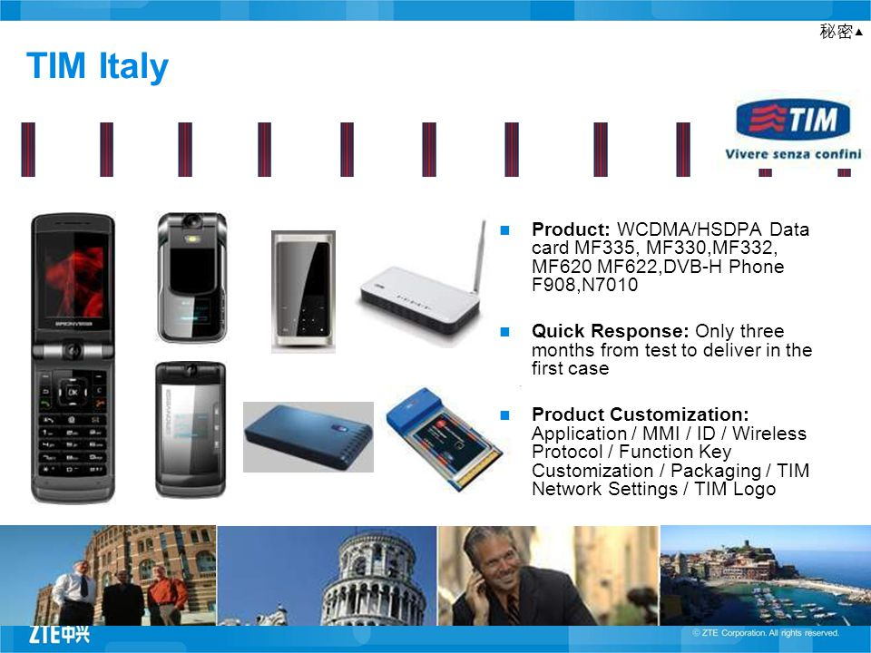 TIM Italy Product: WCDMA/HSDPA Data card MF335, MF330,MF332, MF620 MF622,DVB-H Phone F908,N7010 Quick Response: Only three months from test to deliver in the first case Product Customization: Application / MMI / ID / Wireless Protocol / Function Key Customization / Packaging / TIM Network Settings / TIM Logo