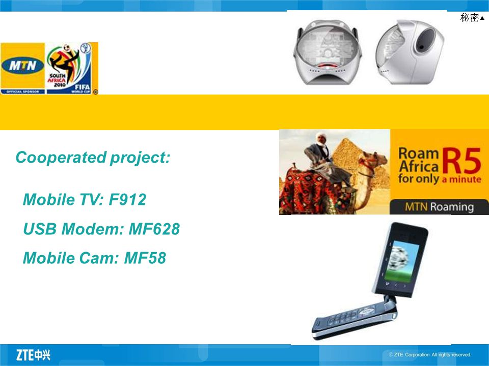 秘密▲ Mobile TV: F912 USB Modem: MF628 Mobile Cam: MF58 Cooperated project: