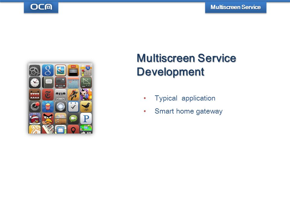 Multiscreen Service Development Typical application Smart home gateway Multiscreen Service