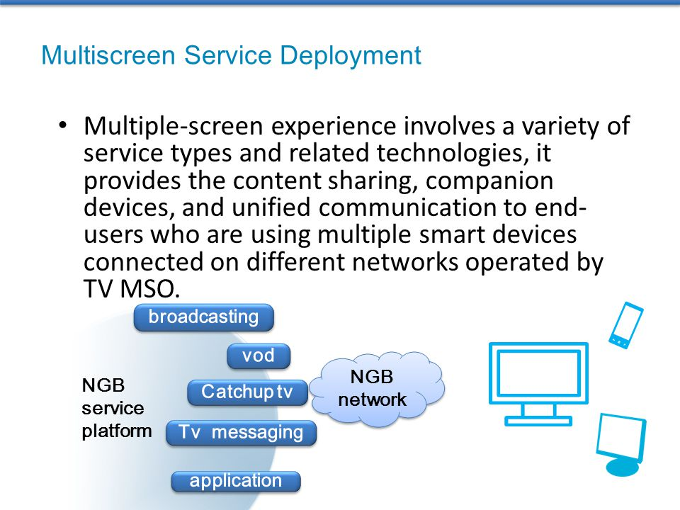 Multiple-screen experience involves a variety of service types and related technologies, it provides the content sharing, companion devices, and unified communication to end- users who are using multiple smart devices connected on different networks operated by TV MSO.