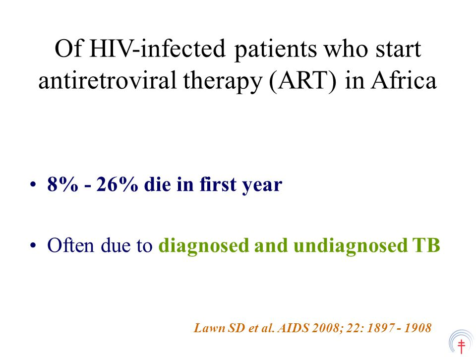 Of HIV-infected patients who start antiretroviral therapy (ART) in Africa 8% - 26% die in first year Often due to diagnosed and undiagnosed TB Lawn SD et al.
