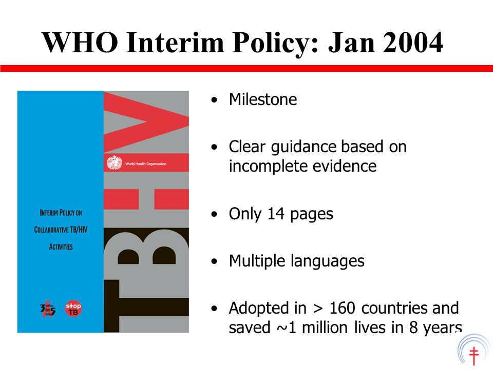 WHO Interim Policy: Jan 2004 Milestone Clear guidance based on incomplete evidence Only 14 pages Multiple languages Adopted in > 160 countries and saved ~1 million lives in 8 years