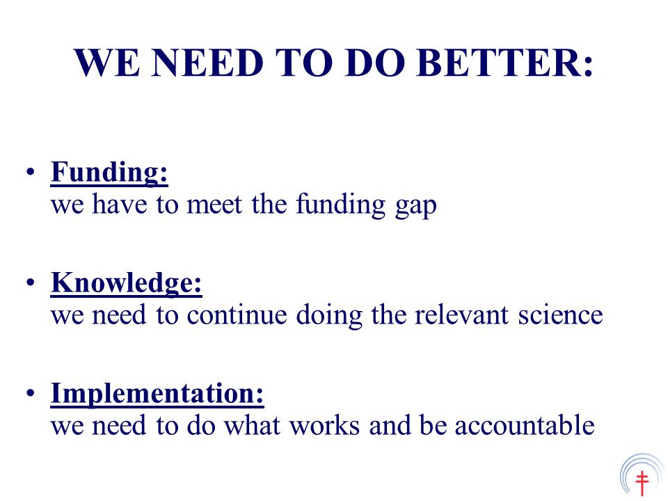 WE NEED TO DO BETTER: Funding: we have to meet the funding gap Knowledge: we need to continue doing the relevant science Implementation: we need to do what works and be accountable