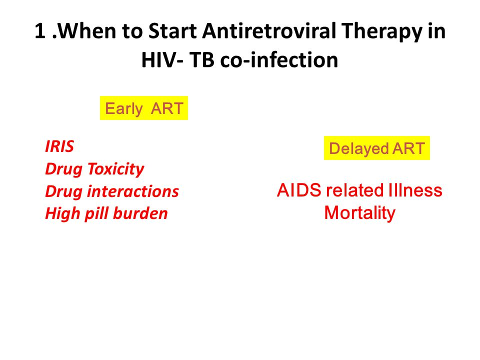 1.When to Start Antiretroviral Therapy in HIV- TB co-infection AIDS related Illness Mortality IRIS Drug Toxicity Drug interactions High pill burden De