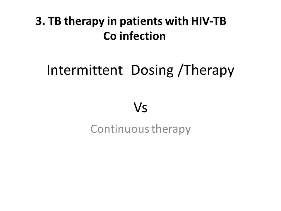 Intermittent Dosing /Therapy Vs Continuous therapy 3. TB therapy in patients with HIV-TB Co infection