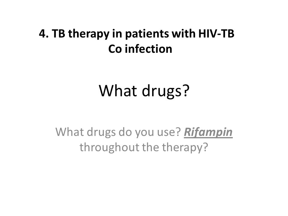 What drugs? What drugs do you use? Rifampin throughout the therapy? 4. TB therapy in patients with HIV-TB Co infection