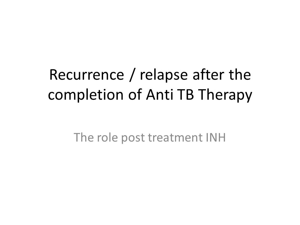 Recurrence / relapse after the completion of Anti TB Therapy The role post treatment INH