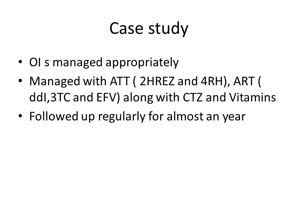 Case study OI s managed appropriately Managed with ATT ( 2HREZ and 4RH), ART ( ddI,3TC and EFV) along with CTZ and Vitamins Followed up regularly for
