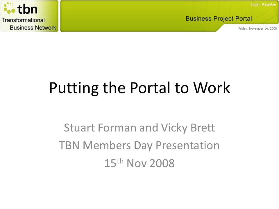 Putting the Portal to Work Stuart Forman and Vicky Brett TBN Members Day Presentation 15 th Nov 2008