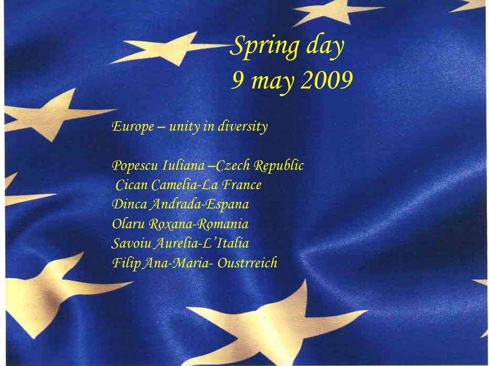 Spring day 9 may 2009 Europe – unity in diversity Popescu Iuliana –Czech Republic Cican Camelia-La France Dinca Andrada-Espana Olaru Roxana-Romania Savoiu Aurelia-L'Italia Filip Ana-Maria- Oustrreich