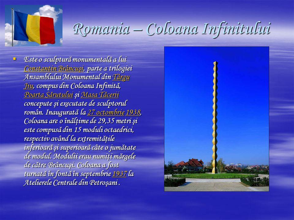 Romania – Coloana Infinitului Romania – Coloana Infinitului  Este o sculptură monumentală a lui Constantin Brâncuşi, parte a trilogiei Ansamblului Monumental din Târgu Jiu, compus din Coloana Infinită, Poarta Sărutului şi Masa Tăcerii concepute şi executate de sculptorul român.