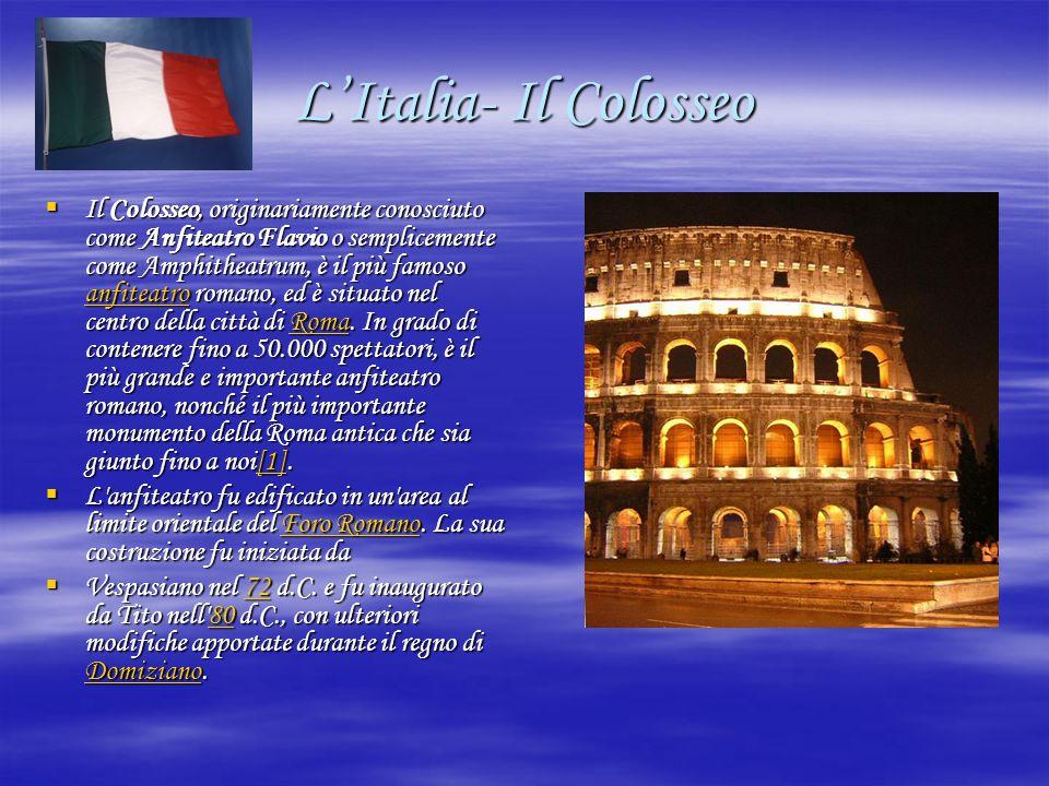 L'Italia- Il Colosseo  Il Colosseo, originariamente conosciuto come Anfiteatro Flavio o semplicemente come Amphitheatrum, è il più famoso anfiteatro romano, ed è situato nel centro della città di Roma.