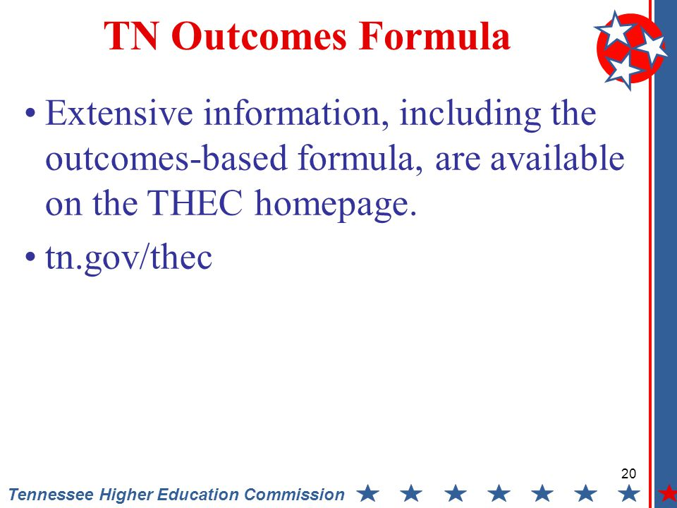 20 Tennessee Higher Education Commission TN Outcomes Formula Extensive information, including the outcomes-based formula, are available on the THEC homepage.