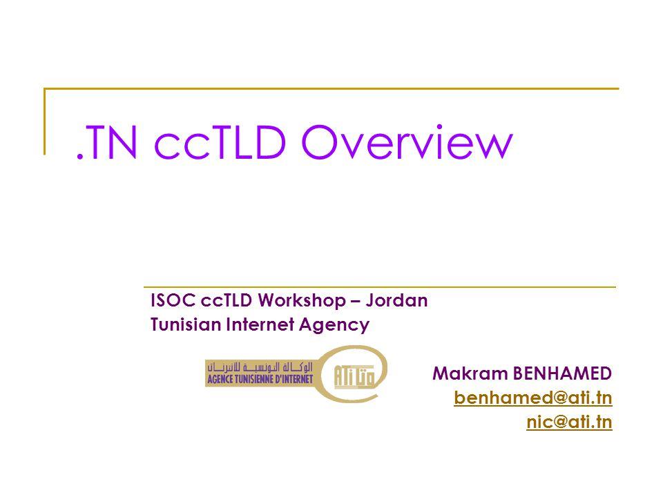 .TN ccTLD Overview ISOC ccTLD Workshop – Jordan Tunisian Internet Agency Makram BENHAMED benhamed@ati.tn nic@ati.tn
