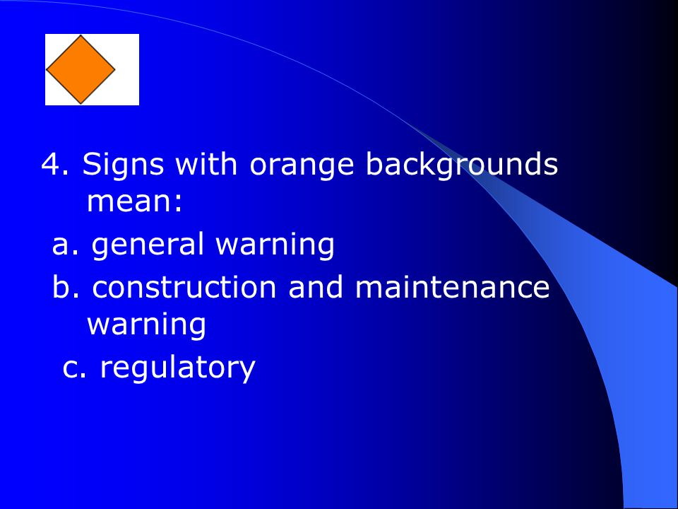 4. Signs with orange backgrounds mean: a. general warning b.