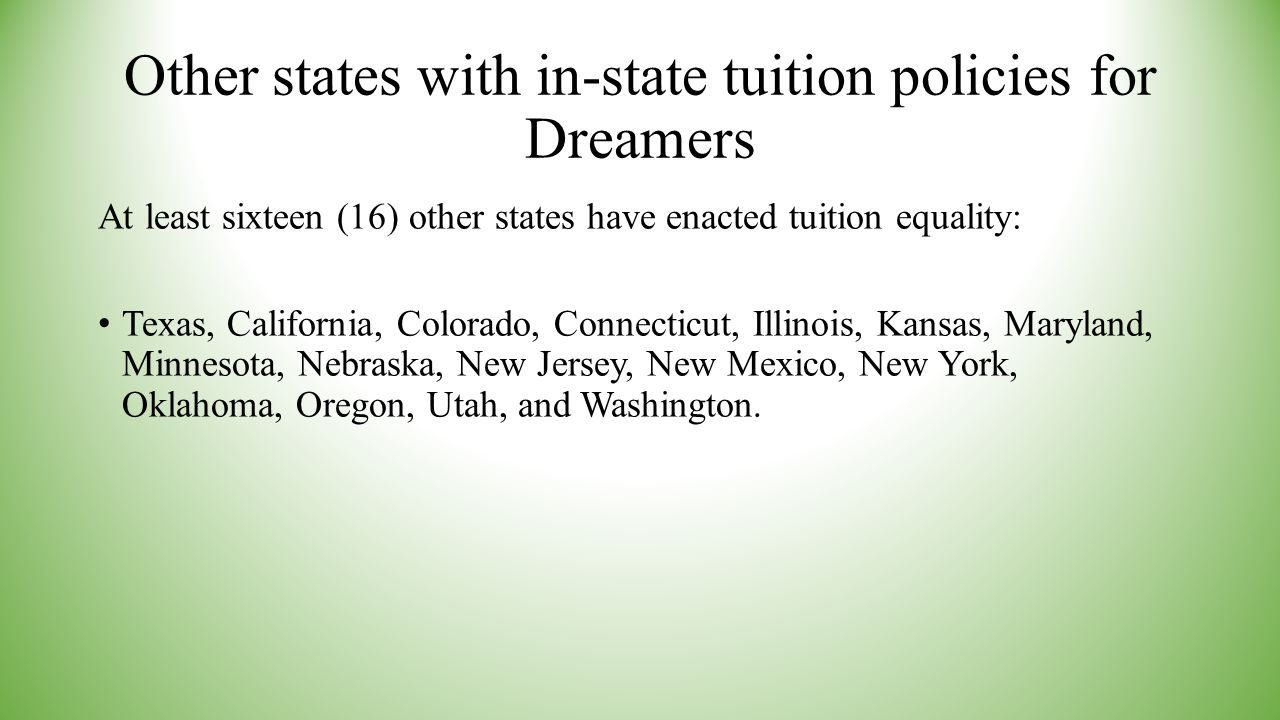 Other states with in-state tuition policies for Dreamers At least sixteen (16) other states have enacted tuition equality: Texas, California, Colorado, Connecticut, Illinois, Kansas, Maryland, Minnesota, Nebraska, New Jersey, New Mexico, New York, Oklahoma, Oregon, Utah, and Washington.