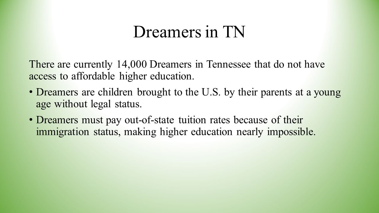 Dreamers in TN There are currently 14,000 Dreamers in Tennessee that do not have access to affordable higher education. Dreamers are children brought