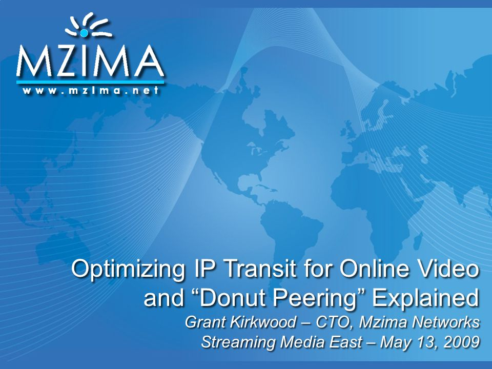 """Optimizing IP Transit for Online Video and """"Donut Peering"""" Explained Grant Kirkwood – CTO, Mzima Networks Streaming Media East – May 13, 2009"""