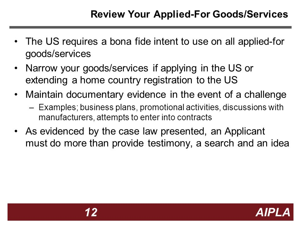 12 12 AIPLA Firm Logo Review Your Applied-For Goods/Services The US requires a bona fide intent to use on all applied-for goods/services Narrow your goods/services if applying in the US or extending a home country registration to the US Maintain documentary evidence in the event of a challenge –Examples; business plans, promotional activities, discussions with manufacturers, attempts to enter into contracts As evidenced by the case law presented, an Applicant must do more than provide testimony, a search and an idea