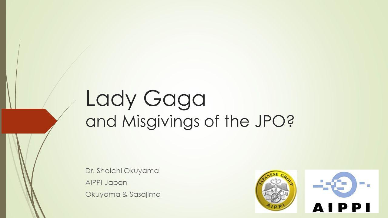 Lady Gaga and Misgivings of the JPO? Dr. Shoichi Okuyama AIPPI Japan Okuyama & Sasajima