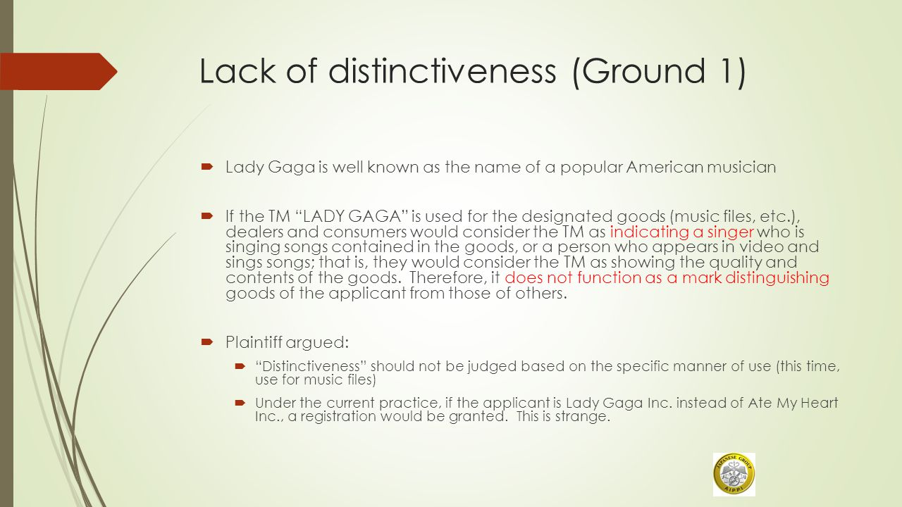 Lack of distinctiveness (Ground 1)  Lady Gaga is well known as the name of a popular American musician  If the TM LADY GAGA is used for the designated goods (music files, etc.), dealers and consumers would consider the TM as indicating a singer who is singing songs contained in the goods, or a person who appears in video and sings songs; that is, they would consider the TM as showing the quality and contents of the goods.