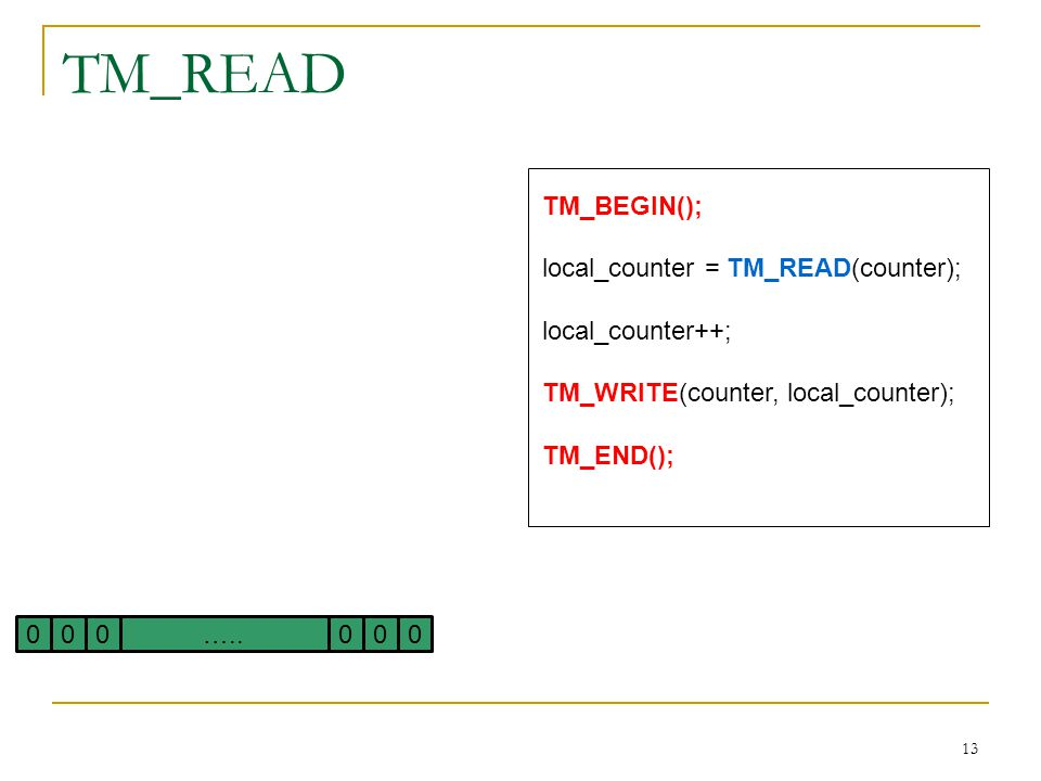 13 TM_READ TM_BEGIN(); local_counter = TM_READ(counter); local_counter++; TM_WRITE(counter, local_counter); TM_END(); 000000…..