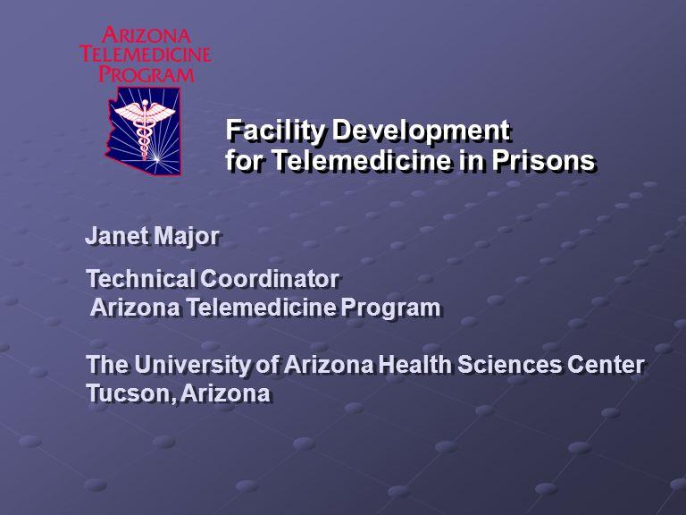 Facility Development for Telemedicine in Prisons Janet Major Technical Coordinator Arizona Telemedicine Program The University of Arizona Health Sciences Center Tucson, Arizona Janet Major Technical Coordinator Arizona Telemedicine Program The University of Arizona Health Sciences Center Tucson, Arizona