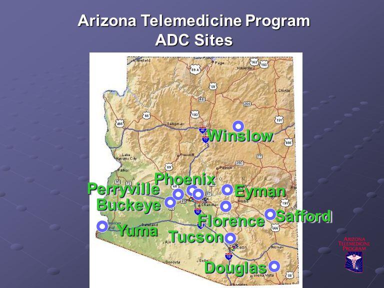 Arizona Telemedicine Program ADC Sites DouglasDouglas SaffordSafford BuckeyeBuckeye PhoenixPhoenix FlorenceFlorence TucsonTucson PerryvillePerryville WinslowWinslow Eyman Yuma