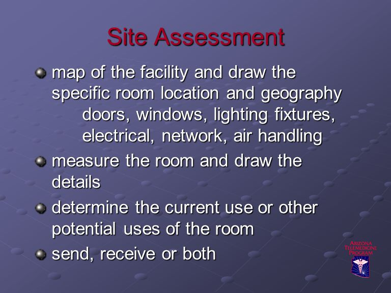Site Assessment map of the facility and draw the specific room location and geography doors, windows, lighting fixtures, electrical, network, air handling measure the room and draw the details determine the current use or other potential uses of the room send, receive or both