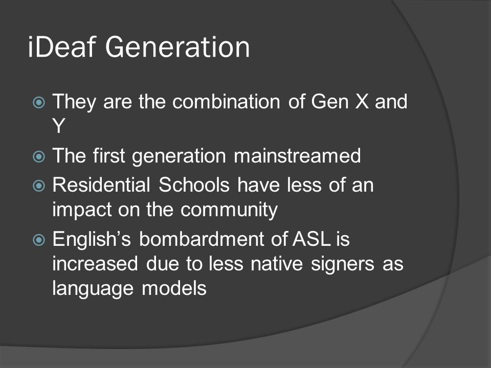 iDeaf Generation  They are the combination of Gen X and Y  The first generation mainstreamed  Residential Schools have less of an impact on the community  English's bombardment of ASL is increased due to less native signers as language models