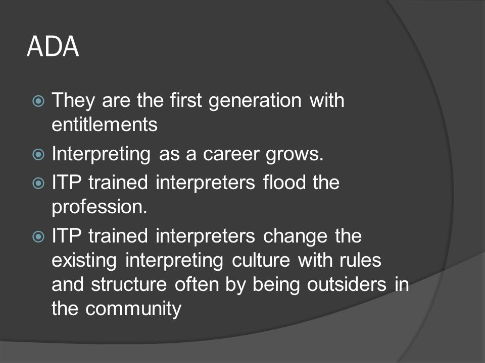 ADA  They are the first generation with entitlements  Interpreting as a career grows.