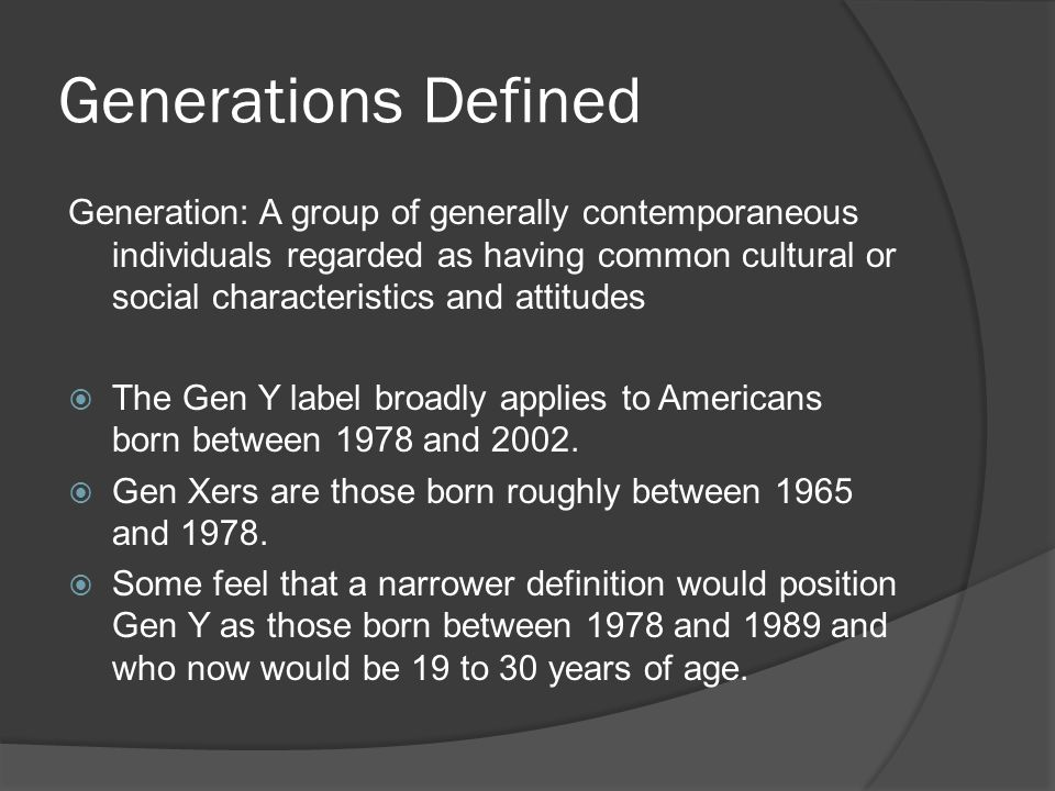 Generations Defined Generation: A group of generally contemporaneous individuals regarded as having common cultural or social characteristics and attitudes  The Gen Y label broadly applies to Americans born between 1978 and 2002.