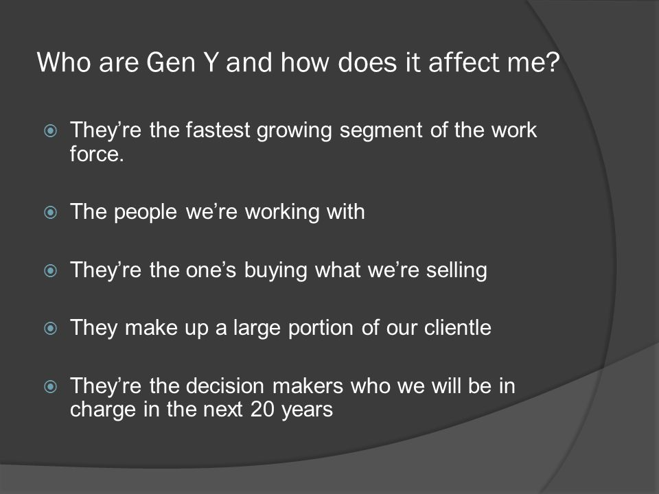 Who are Gen Y and how does it affect me.  They're the fastest growing segment of the work force.