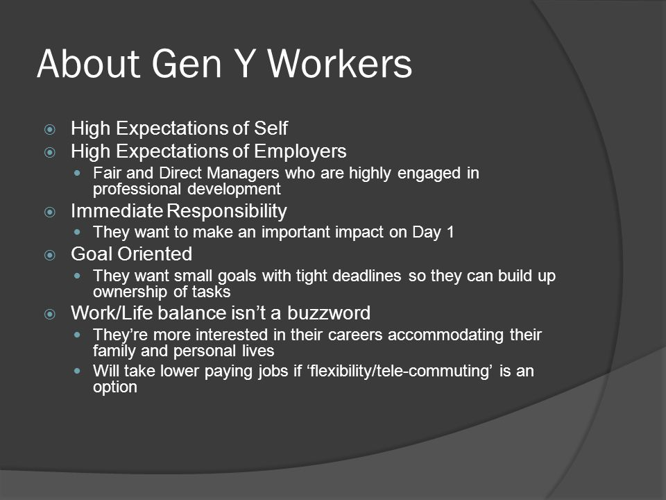 About Gen Y Workers  High Expectations of Self  High Expectations of Employers Fair and Direct Managers who are highly engaged in professional development  Immediate Responsibility They want to make an important impact on Day 1  Goal Oriented They want small goals with tight deadlines so they can build up ownership of tasks  Work/Life balance isn't a buzzword They're more interested in their careers accommodating their family and personal lives Will take lower paying jobs if 'flexibility/tele-commuting' is an option