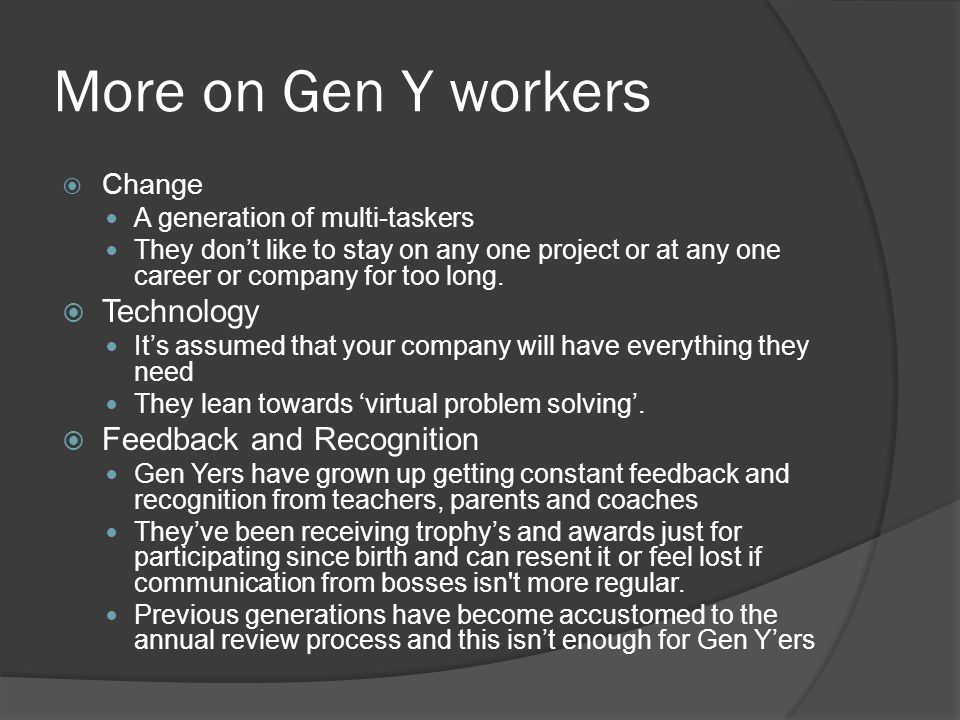 More on Gen Y workers  Change A generation of multi-taskers They don't like to stay on any one project or at any one career or company for too long.