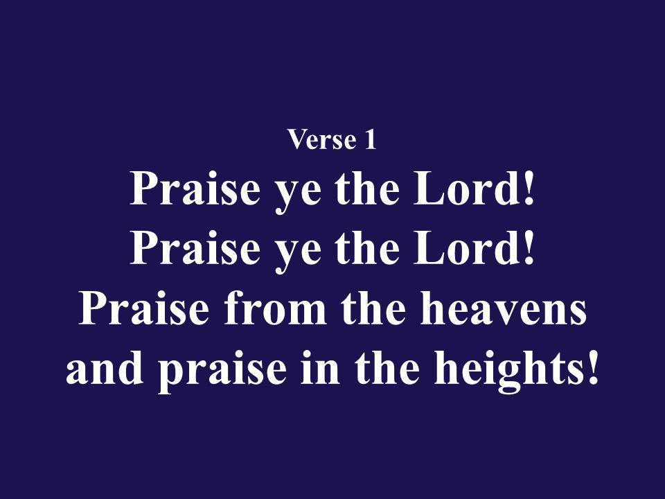 Verse 1 Praise ye the Lord! Praise ye the Lord! Praise from the heavens and praise in the heights!