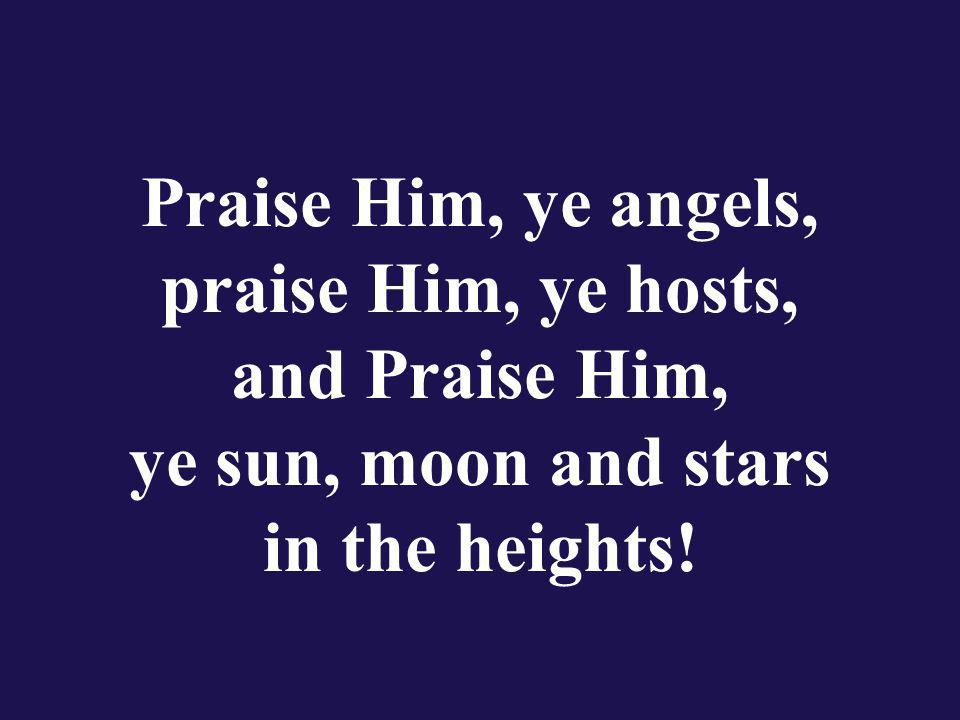 Praise Him, ye angels, praise Him, ye hosts, and Praise Him, ye sun, moon and stars in the heights!