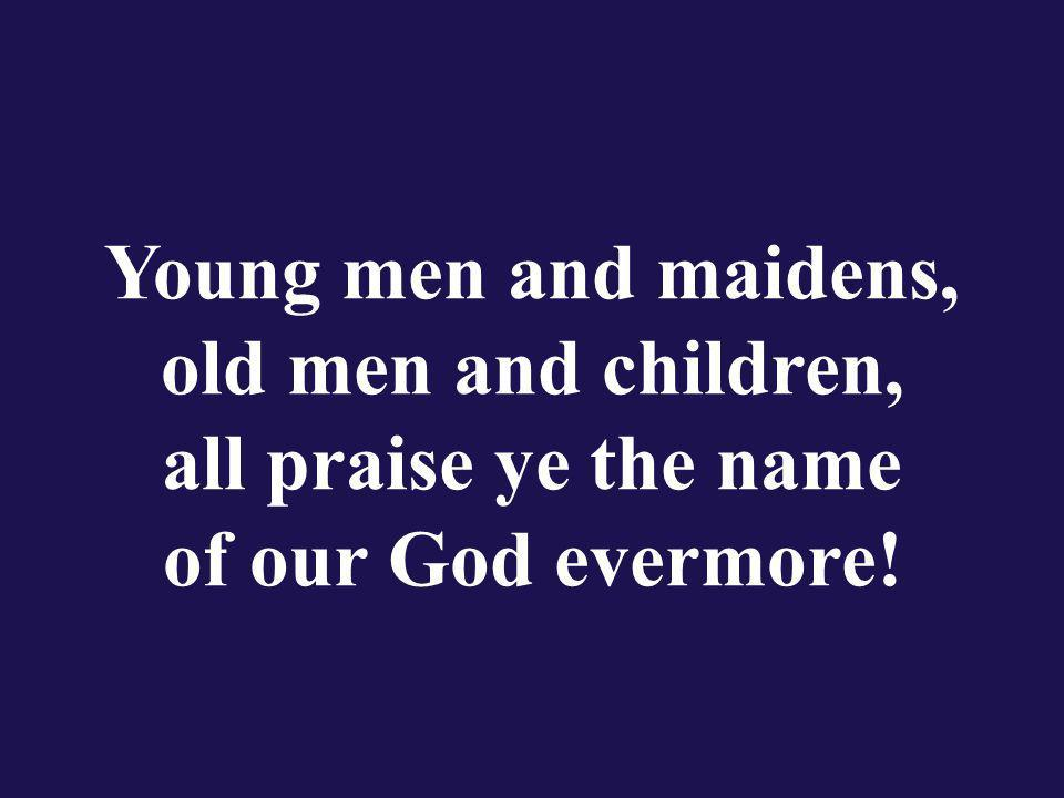 Young men and maidens, old men and children, all praise ye the name of our God evermore!